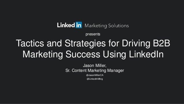Jason Miller, Sr. Content Marketing Manager @JasonMillerCA @LinkedInMktg Tactics and Strategies for Driving B2B Marketing ...