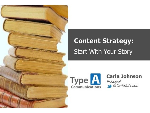 Content Strategy:Start With Your StoryCarla JohnsonPrincipal@CarlaJohnson