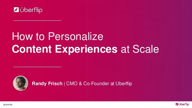 @uberflip How to Personalize Content Experiences at Scale Randy Frisch | CMO & Co-Founder at Uberflip