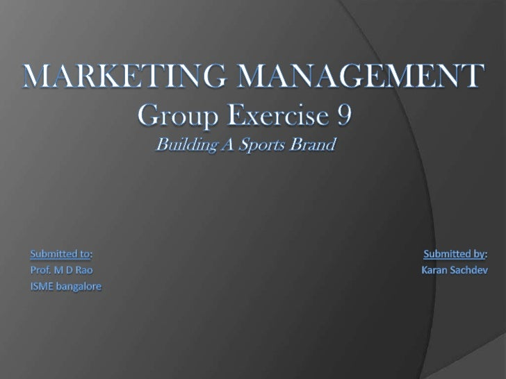 MARKETING MANAGEMENTGroup Exercise 9Building A Sports Brand<br />Submitted to:                                          ...