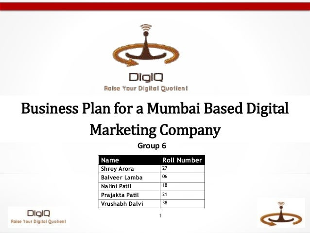 1 Business Plan for a Mumbai Based Digital Marketing Company Name Roll Number Shrey Arora 27 Balveer Lamba 06 Nalini Patil...