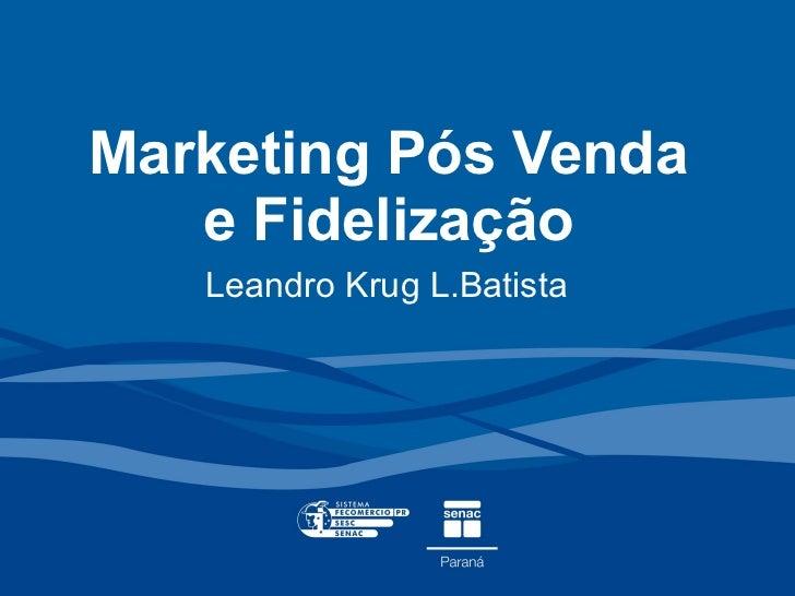 Marketing Pós Venda e Fidelização Leandro Krug L.Batista