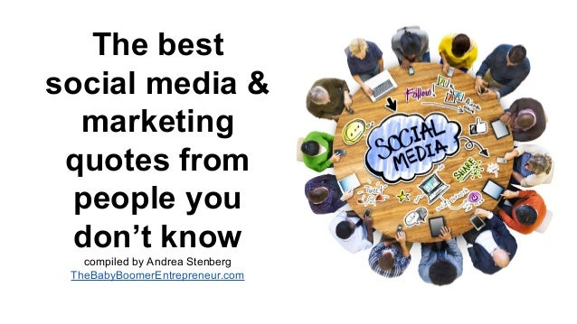 The best social media & marketing quotes from people you don't know compiled by Andrea Stenberg TheBabyBoomerEntrepreneur....