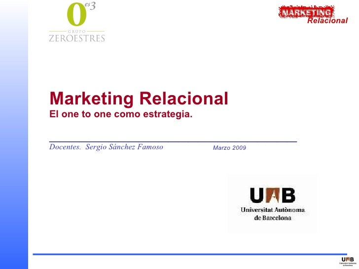 Relacional     Marketing Relacional El one to one como estrategia.  _________________________ Docentes. Sergio Sánchez Fam...