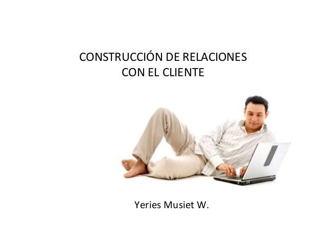 CONSTRUCCIÓN DE RELACIONES      CON EL CLIENTE        Yeries Musiet W.