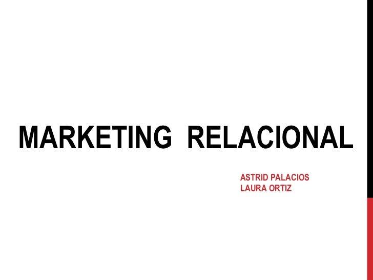 MARKETING  RELACIONAL ASTRID PALACIOS LAURA ORTIZ