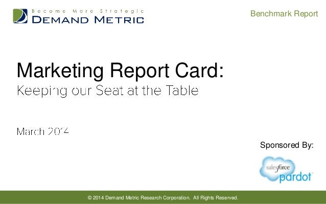Benchmark Report  Marketing Report Card:  Sponsored By:  © 2014 Demand Metric Research Corporation. All Rights Reserved.