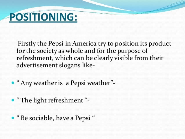 positioning strategy of pepsi This report provides an analysis and evaluation of the pepsi and coca cola in their customer segmentation models this method of analysis includes market segmentation, market targeting, market positioning, as well as the marketing mix of pepsi and coca cola.