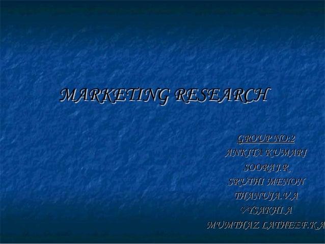 MARKETING RESEARCHMARKETING RESEARCH GROUP NO:2GROUP NO:2 ANKITA KUMARIANKITA KUMARI SOORAJ.RSOORAJ.R SRUTHI MENONSRUTHI M...