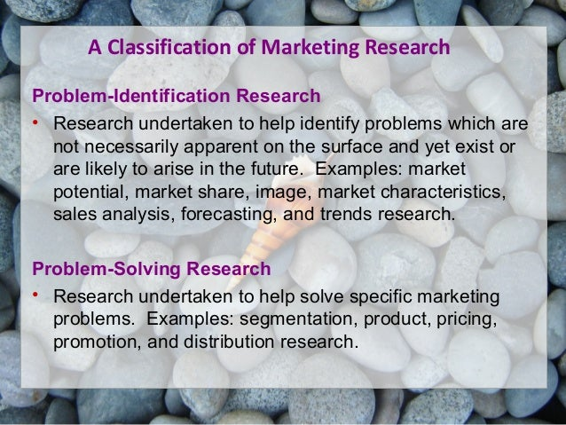 A Classification of Marketing Research Problem-Identification Research • Research undertaken to help identify problems whi...