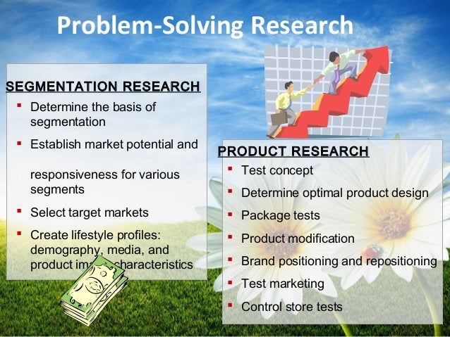 Problem-Solving Research  Determine the basis of segmentation  Establish market potential and responsiveness for various...