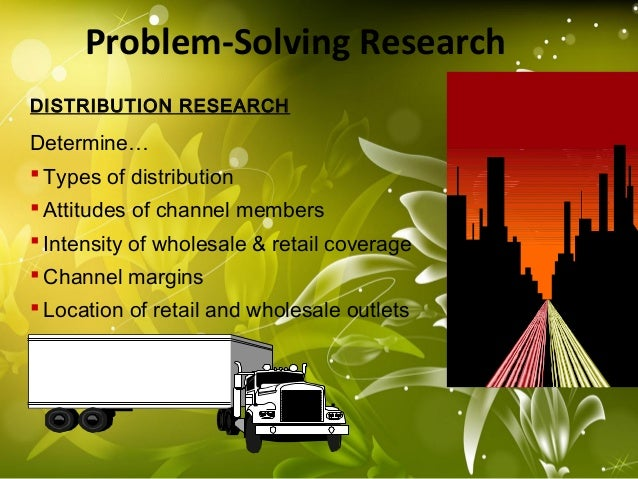 Problem-Solving Research DISTRIBUTION RESEARCH Determine…  Types of distribution  Attitudes of channel members  Intensi...