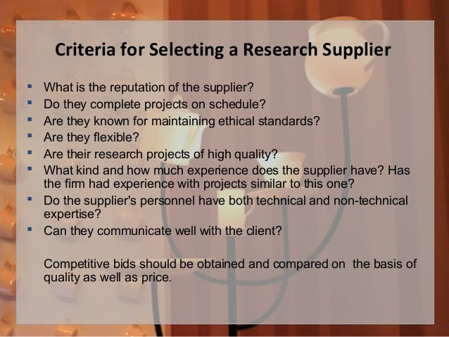 Criteria for Selecting a Research Supplier  What is the reputation of the supplier?  Do they complete projects on schedu...