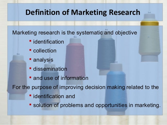 Definition of Marketing Research Marketing research is the systematic and objective  identification  collection  analys...