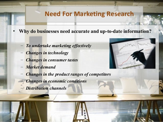 Need For Marketing Research • Why do businesses need accurate and up-to-date information? – To undertake marketing effecti...