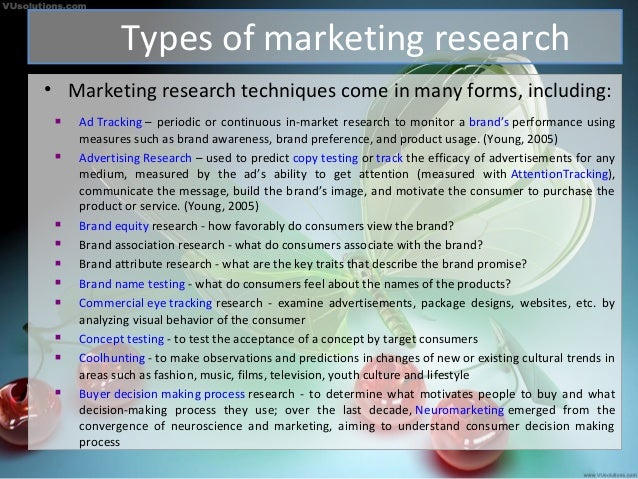 Types of marketing research • Marketing research techniques come in many forms, including:  Ad Tracking – periodic or con...