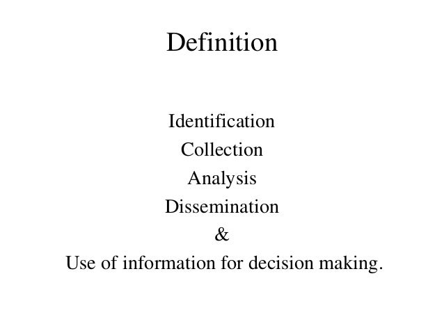 Definition Identification Collection Analysis Dissemination & Use of information for decision making.