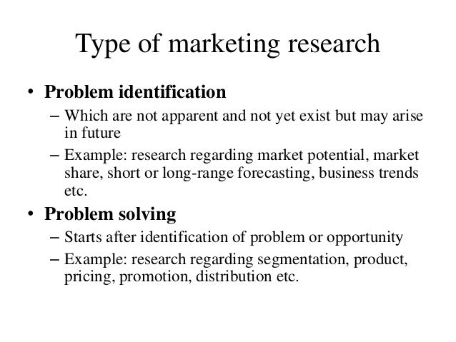 Type of marketing research • Problem identification – Which are not apparent and not yet exist but may arise in future – E...