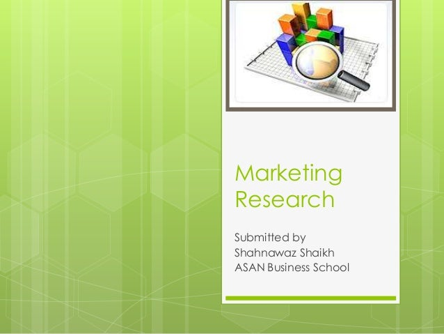 Marketing Research Submitted by Shahnawaz Shaikh ASAN Business School