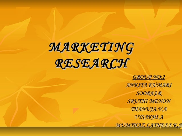 MARKETINGMARKETING RESEARCHRESEARCH GROUP NO:2GROUP NO:2 ANKITA KUMARIANKITA KUMARI SOORAJ.RSOORAJ.R SRUTHI MENONSRUTHI ME...