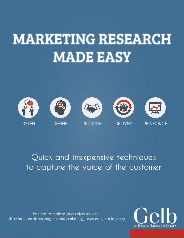 MARKETING RESEARCH MADE EASY Quick and inexpensive techniques to capture the voice of the customer LISTEN DEFINE PROMISE D...