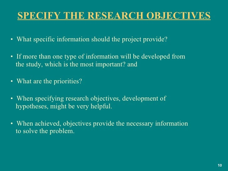 SPECIFY THE RESEARCH OBJECTIVES <ul><li>What specific information should the project provide?  </li></ul><ul><li>If more t...