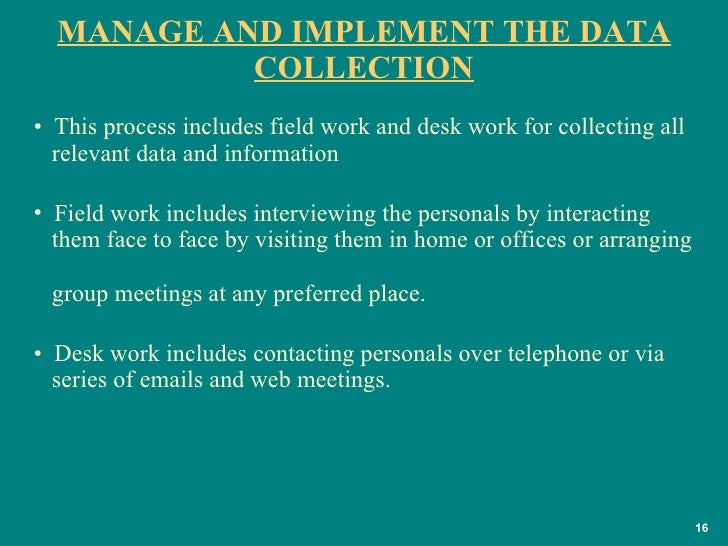 MANAGE AND IMPLEMENT THE DATA COLLECTION <ul><li>This process includes field work and desk work for collecting all    rele...