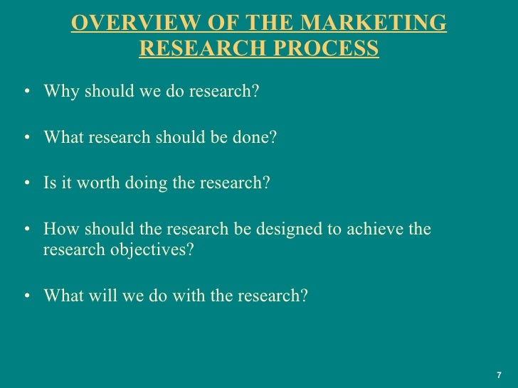 OVERVIEW OF THE MARKETING RESEARCH PROCESS <ul><li>Why should we do research? </li></ul><ul><li>What research should be do...