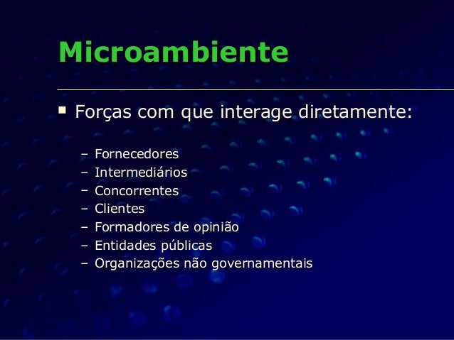 MicroambienteMicroambiente  Forças com que interage diretamente:Forças com que interage diretamente: – FornecedoresFornec...