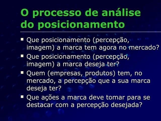 OO pprocesso de análiserocesso de análise do posicionamentodo posicionamento  Que posicionamento (percepção,Que posiciona...
