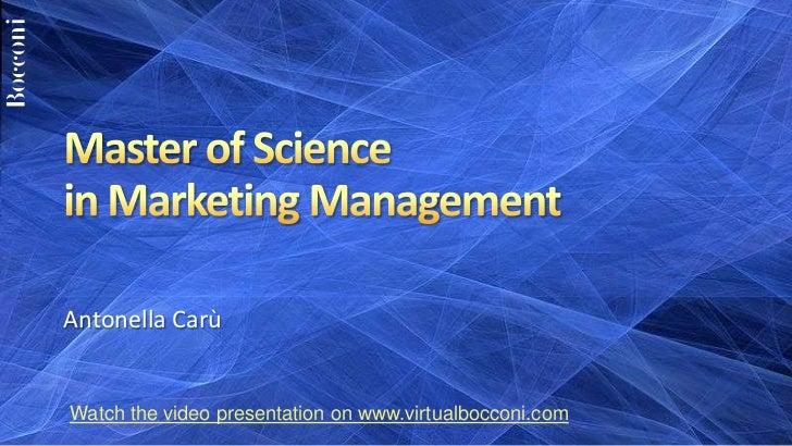 Master of Sciencein Marketing Management<br />Antonella Carù<br />Watch the video presentation on www.virtualbocconi.com<b...