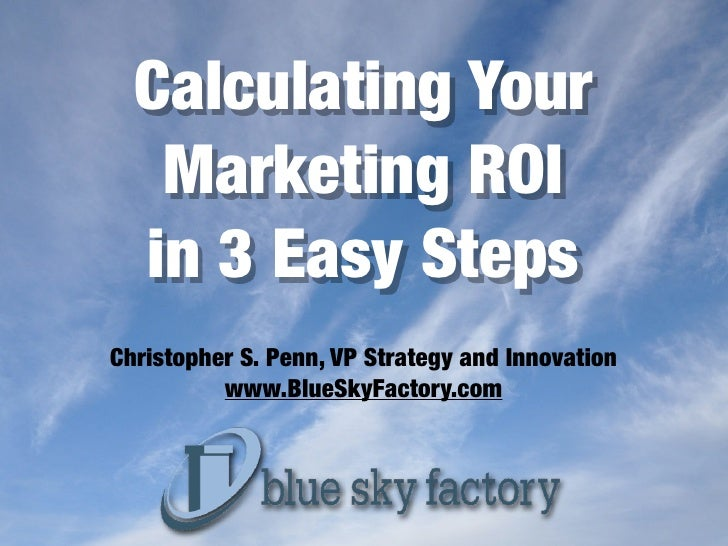 Calculating Your    Marketing ROI   in 3 Easy Steps Christopher S. Penn, VP Strategy and Innovation           www.BlueSkyF...