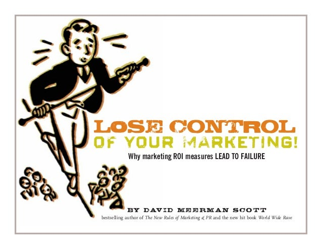 LOSE CONTROL OF YOUR MARKETING! Why marketing ROI measures LEAD TO FAILURE By David Meerman Scott bestselling author of Th...