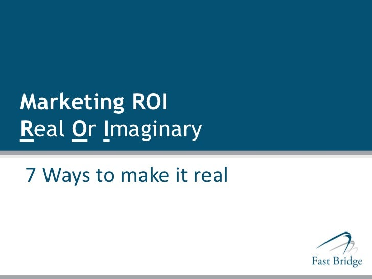 Marketing ROIReal Or Imaginary7 Ways to make it real