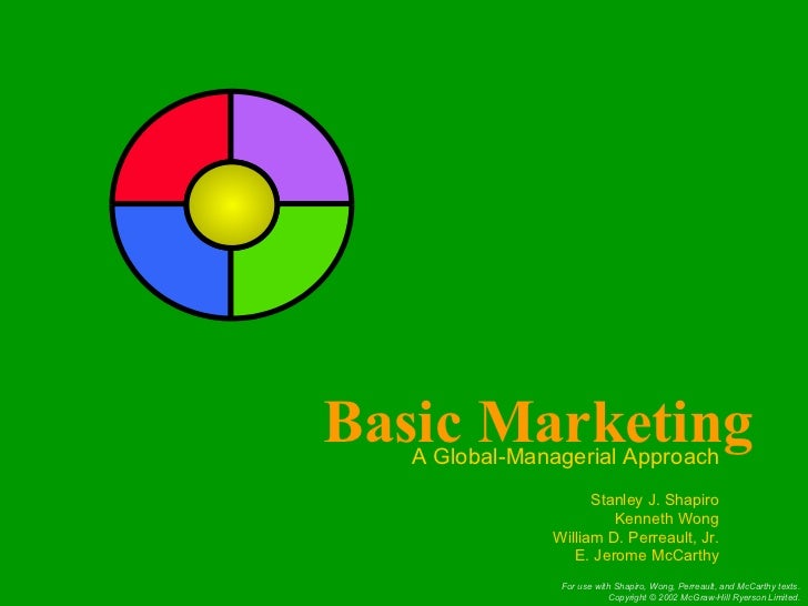 Basic Marketing A Global-Managerial Approach Stanley J. Shapiro Kenneth Wong William D. Perreault, Jr. E. Jerome McCarthy