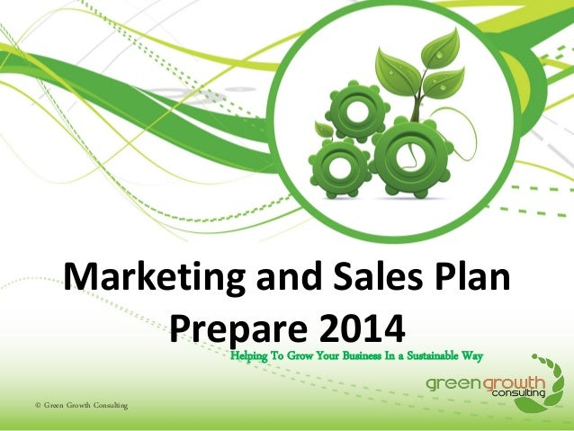 Marketing and Sales Plan Prepare 2014 Helping To Grow Your Business In a Sustainable Way  © Green Growth Consulting