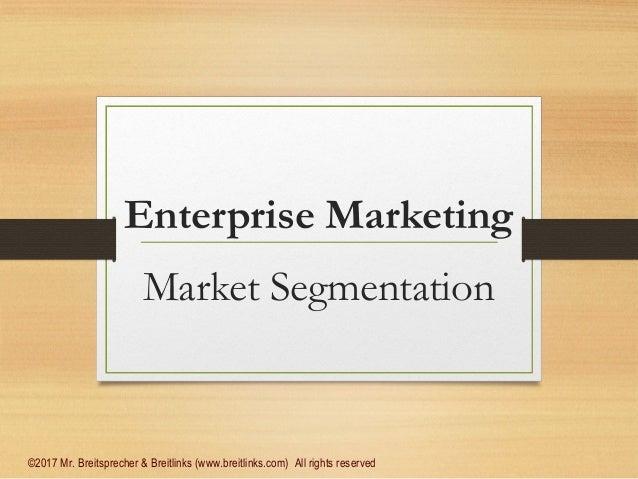 Enterprise Marketing Market Segmentation ©2017 Mr. Breitsprecher & Breitlinks (www.breitlinks.com) All rights reserved