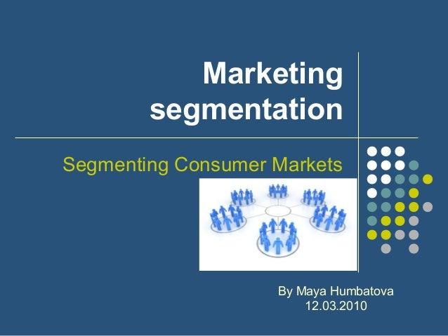 MarketingsegmentationSegmenting Consumer MarketsBy Maya Humbatova12.03.2010