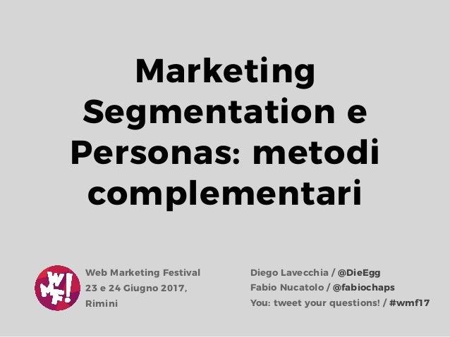 Marketing Segmentation e Personas: metodi complementari Diego Lavecchia / @DieEgg Fabio Nucatolo / @fabiochaps Web Marketi...