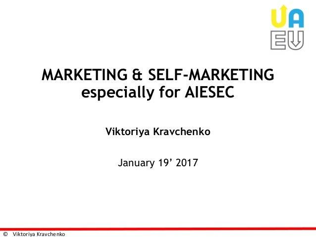 © Viktoriya Kravchenko MARKETING & SELF-MARKETING especially for AIESEC Viktoriya Kravchenko January 19' 2017