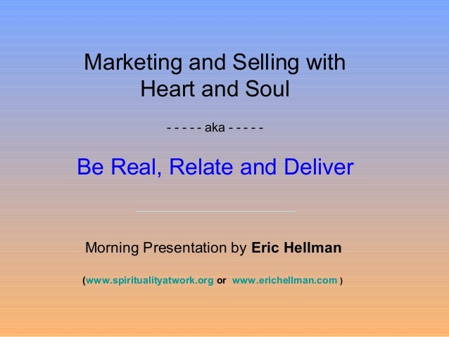 Marketing and Selling with Heart and Soul - - - - - aka - - - - - Be Real, Relate and Deliver Morning Presentation by Eric...