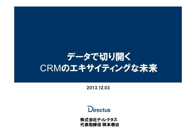 データで切り開く CRMのエキサイティングな未来 2013.12.03  株式会社ディレクタス 代表取締役 岡本泰治