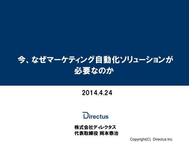 Copyright(C) Directus Inc. 今、なぜマーケティング自動化ソリューションが 必要なのか 株式会社ディレクタス 代表取締役 岡本泰治 2014.4.24