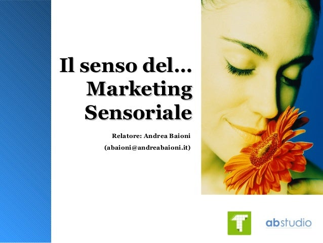 Il senso del…Il senso del… MarketingMarketing SensorialeSensoriale Relatore: Andrea Baioni (abaioni@andreabaioni.it)