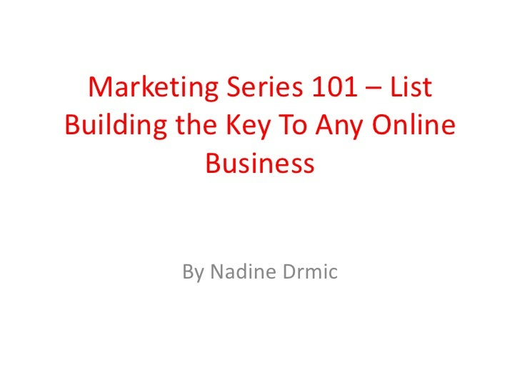Marketing Series 101 – List Building the Key To Any Online Business<br />By Nadine Drmic<br />