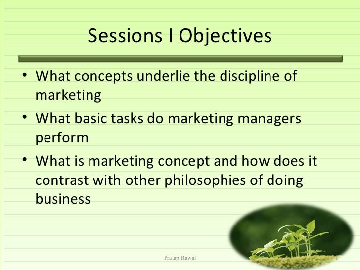 Sessions I Objectives• What concepts underlie the discipline of  marketing• What basic tasks do marketing managers  perfor...
