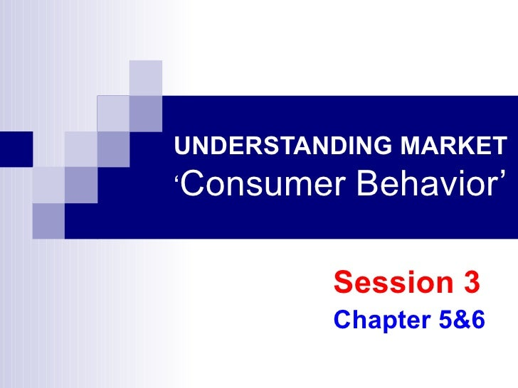 UNDERSTANDING MARKET ' Consumer Behavior' Session 3 Chapter 5&6