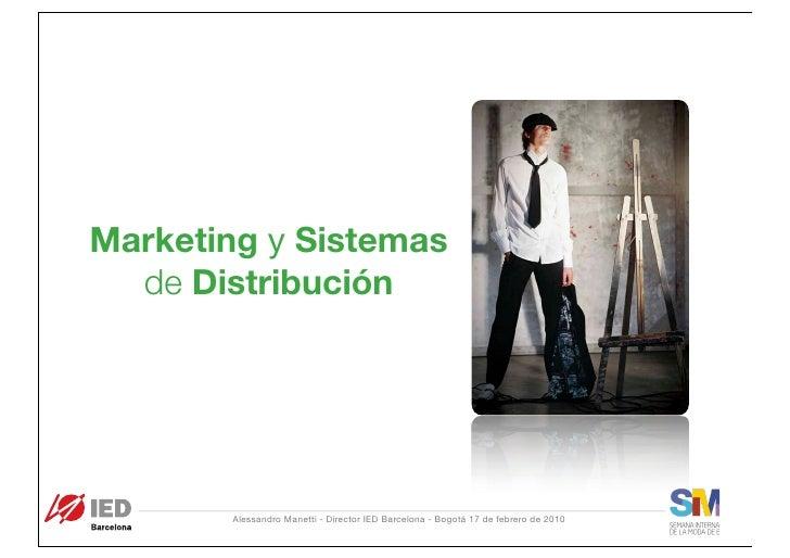 Marketing y Sistemas   de Distribución            Alessandro Manetti - Director IED Barcelona - Bogotá 17 de febrero de 20...