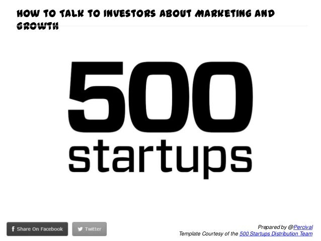 Prepared by @Percival Template Courtesy of the 500 Startups Distribution Team How to Talk to Investors about Marketing and...