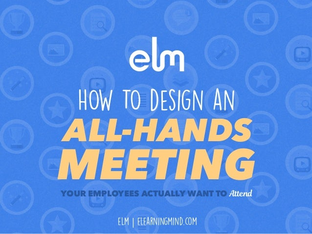 YOUR EMPLOYEES ACTUALLY WANT TO Attend HOW TO design an ALL-HANDS MEETING elm | elearningmind.com